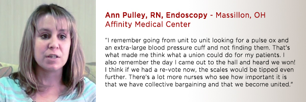 "Ann Pulley, RN, Endo Affinity Medical Center, Massillon, OH: "" I remember going from unit to unit looking for a pulse ox and an extra large blood pressure cuff and not finding them. That's what made me think what a union could do for my patients. I also remember the day I came out to the hall and heard we won! I think if we had a re-vote now the scales would be tipped even further. There's a lot more nurses who see how important it is that we have collective bargaining and that we become united."""
