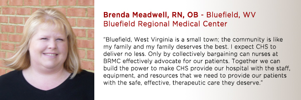 "Brenda Meadwell, RN, OB Bluefield Regional Medical Center: ""Bluefield, West Virginia is a small town; the community is like my family and my family deserves the best. I expect CHS to deliver no less. Only by collectively bargaining, can nurses at BRMC effectively advocate for our patients. Together we can build the power to make CHS provide our hospital with the staff, equipment, and resources that we need to provide our patients with the safe, effective, therapeutic care they deserve."""