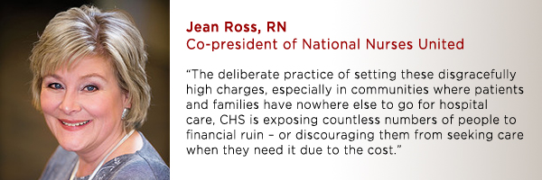 """The deliberate practice of setting these disgracefully high charges, especially in communities where patients and families have nowhere else to go for hospital care, CHS is exposing countless numbers of people to financial ruin – or discouraging them from seeking care when they need it due to the cost.""  -Jean Ross, RN, co-president of NNU."